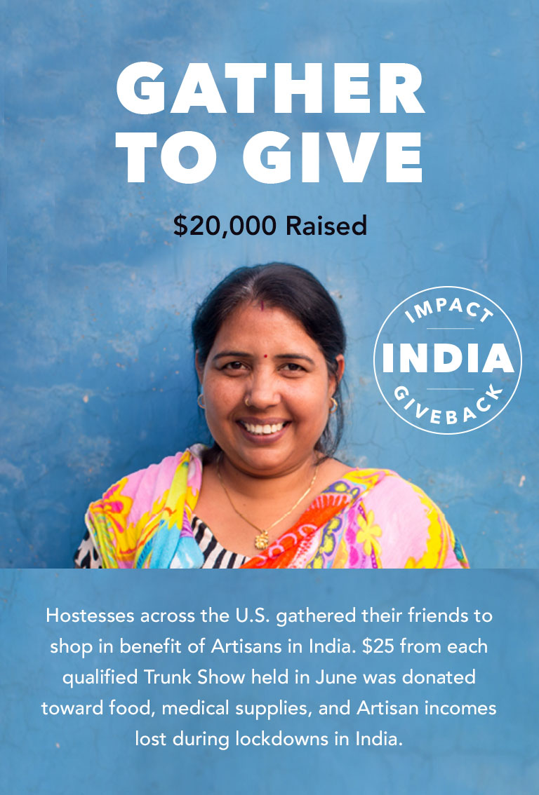 Gather to Give. India Needs Us Right Now. $25 from each qualified Trunk Show held in June will be donated toward food, medical supplies, and Artisan incomes lost during lockdowns in India. 1,000 Trunk Shows = $25,000 donation. Book Your Trunk Show.