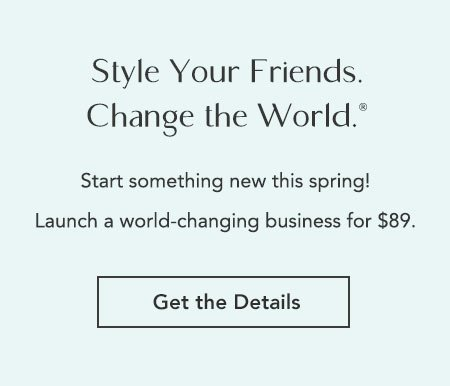 Style Your Friends. Change the World. Start something new this spring! Launch a world-changing bueinss for $89. Get the Details!
