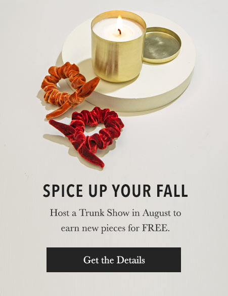 Spice Up Your Fall. Host a Trunk Show in August to earn new pieces for FREE. Get the Details