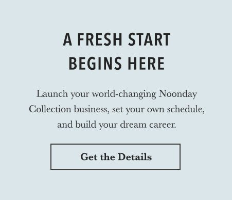 A Fresh Start Begins Here. Launch your world-changing Noonday business, set your own schedule, and build your dream career. Learn More