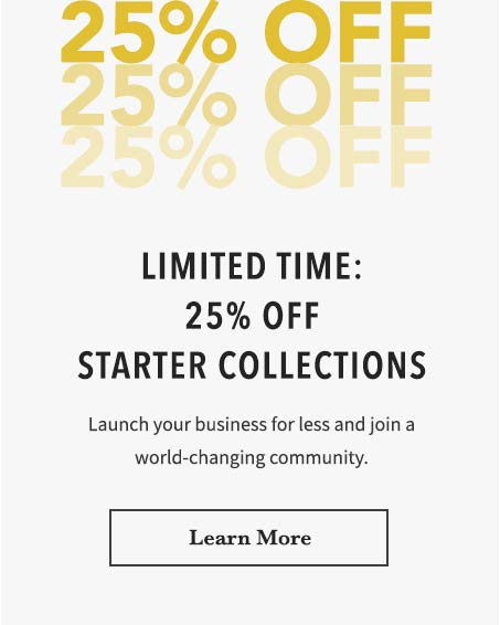 Limited Time: 25% off Starter Collections. Launch your business for less and join a world-changing community. Learn More